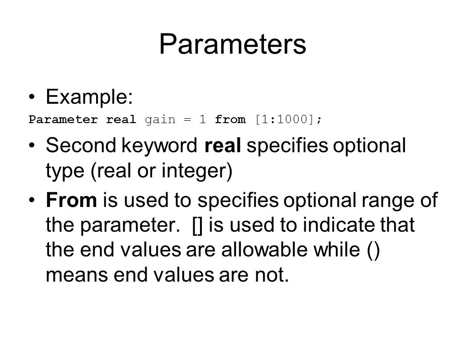 Parameters Example: Parameter real gain = 1 from [1:1000]; Second keyword real specifies optional type (real or integer)